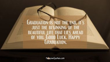 Graduation is not the end, it's just the beginning of the beautiful life that lies ahead of you. Good Luck. Happy Graduation.