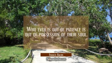 Who ever is out of patience is out of possession of their soul. Francis Bacon Quotes
