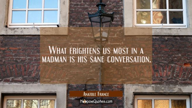 What frightens us most in a madman is his sane conversation.