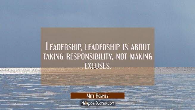 Leadership leadership is about taking responsibility not making excuses.