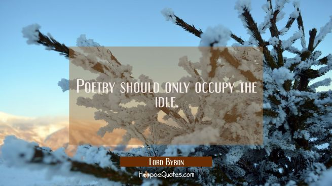 Poetry should only occupy the idle.