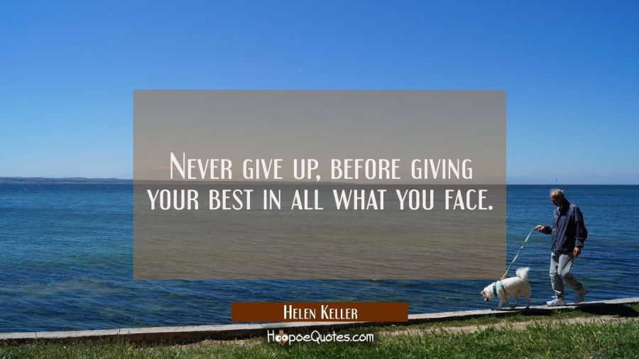 Never give up, before giving your best in all what you face Helen Keller Quotes
