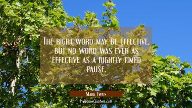 The right word may be effective but no word was ever as effective as a rightly timed pause. Mark Twain Quotes