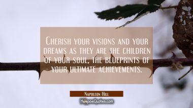 Cherish your visions and your dreams as they are the children of your soul the blueprints of your u