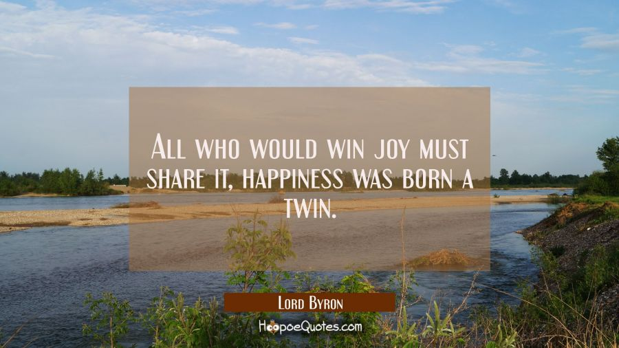 All who would win joy must share it, happiness was born a twin. Lord Byron Quotes