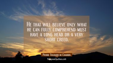He that will believe only what he can fully comprehend must have a long head or a very short creed.