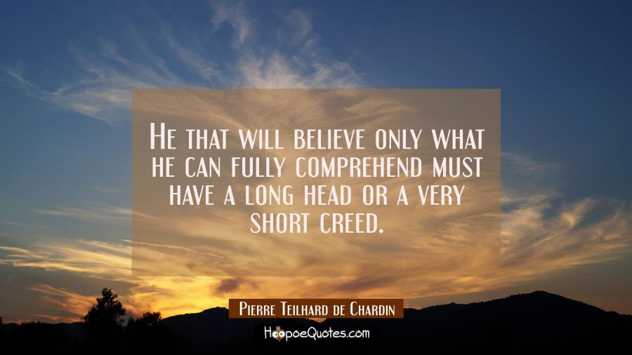 He that will believe only what he can fully comprehend must have a long head or a very short creed. Pierre Teilhard de Chardin Quotes