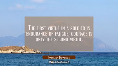 The first virtue in a soldier is endurance of fatigue, courage is only the second virtue. Napoleon Bonaparte Quotes