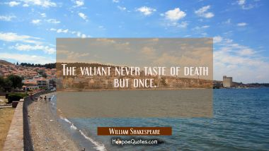 The valiant never taste of death but once. William Shakespeare Quotes
