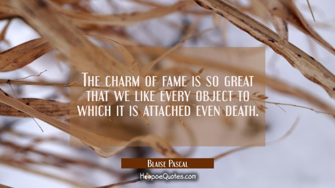 The charm of fame is so great that we like every object to which it is attached even death.