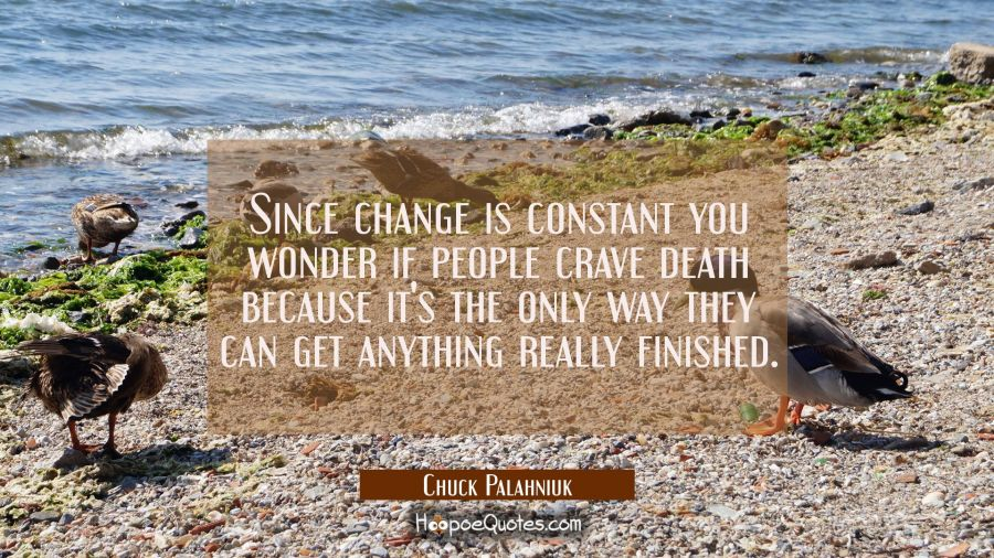Since change is constant you wonder if people crave death because it's the only way they can get an Chuck Palahniuk Quotes