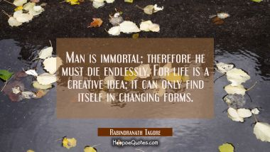 Man is immortal; therefore he must die endlessly. For life is a creative idea; it can only find itself in changing forms.