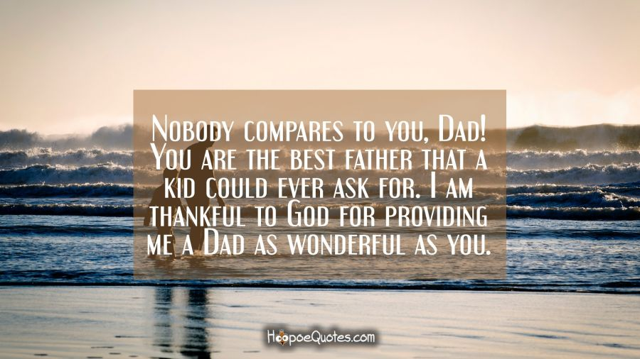 Nobody compares to you, Dad! You are the best father that a kid could ever ask for. I am thankful to God for providing me a Dad as wonderful as you. Father's Day Quotes