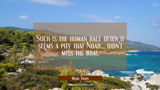 Such is the human race often it seems a pity that Noah... didn't miss the boat.