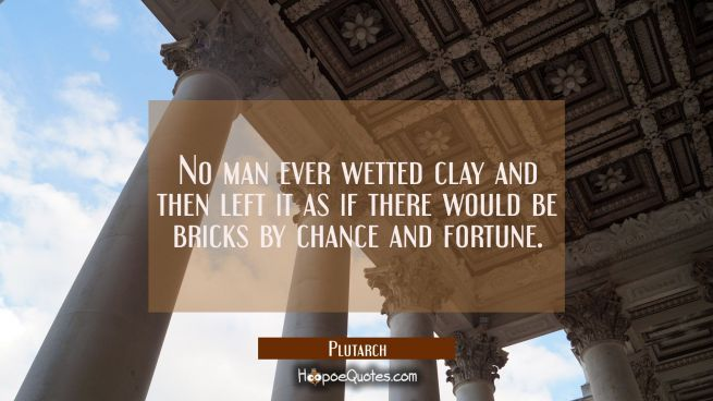 No man ever wetted clay and then left it as if there would be bricks by chance and fortune.