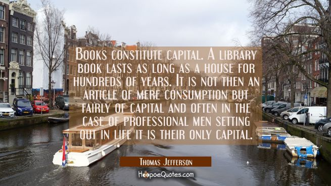 Books constitute capital. A library book lasts as long as a house for hundreds of years. It is not