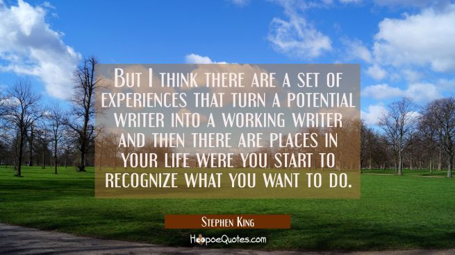 But I think there are a set of experiences that turn a potential writer into a working writer and t
