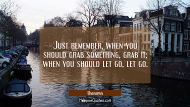 Just remember, when you should grab something, grab it; when you should let go, let go. Unknown Quotes