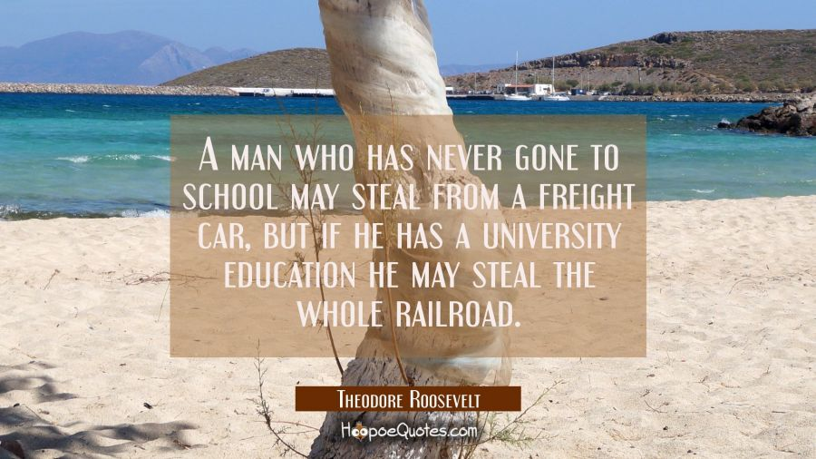 A man who has never gone to school may steal from a freight car, but if he has a university educati Theodore Roosevelt Quotes