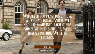 Whatever happens tomorrow, we've had today. And if we should bump into each other sometime in the future, well that's fine too. We'll be friends. Movie Quotes Quotes