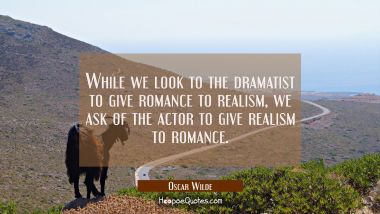 While we look to the dramatist to give romance to realism we ask of the actor to give realism to ro Oscar Wilde Quotes
