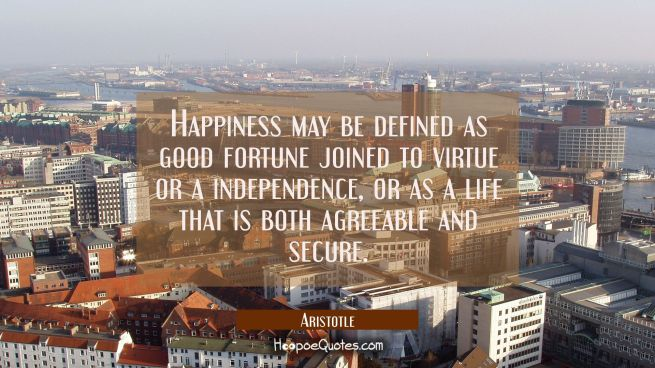 Happiness may be defined as good fortune joined to virtue or a independence or as a life that is bo