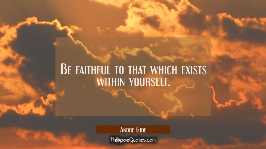 Be faithful to that which exists within yourself. Andre Gide Quotes