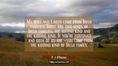 My wife and I both come from Irish families. There are two kinds of Irish families: the hitting kin