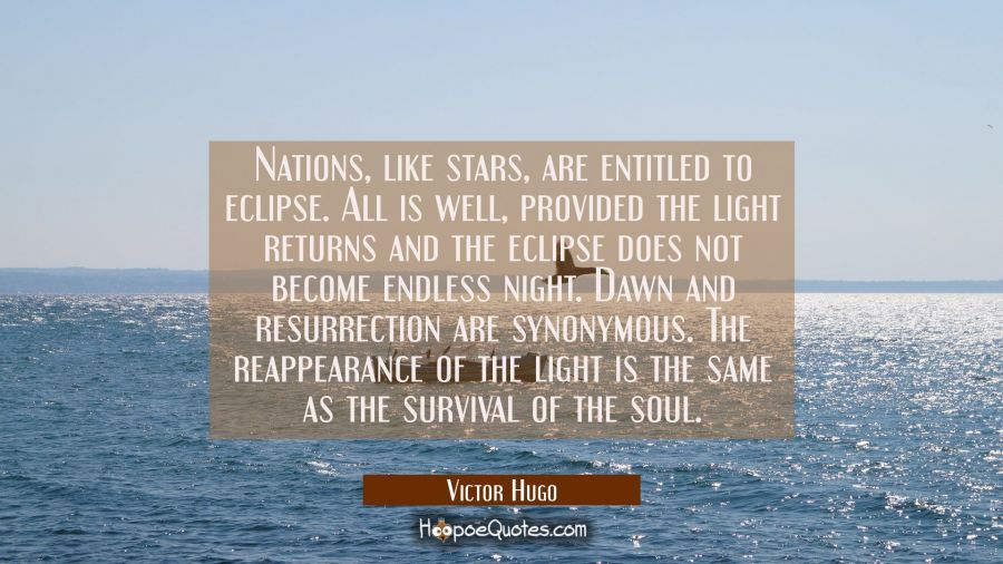 Nations like stars are entitled to eclipse. All is well provided the light returns and the eclipse Victor Hugo Quotes