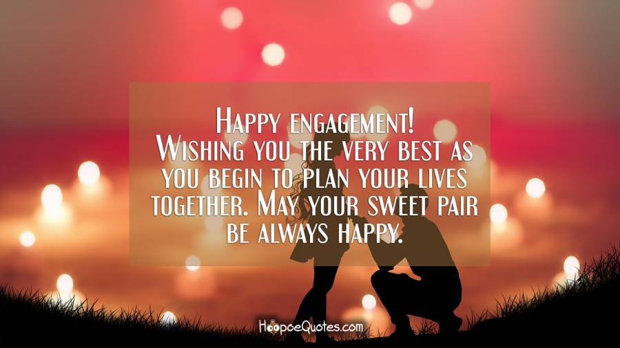 Happy engagement! Wishing you the very best as you begin to plan your lives together. May your sweet pair be always happy. Engagement Quotes