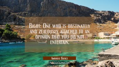 Bigot: One who is obstinately and zealously attached to an opinion that you do not entertain.