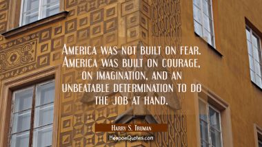 America was not built on fear. America was built on courage on imagination and an unbeatable determ