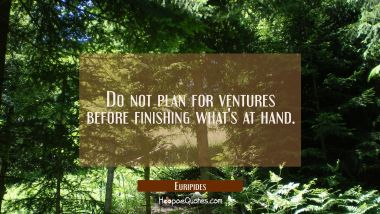 Do not plan for ventures before finishing what's at hand.