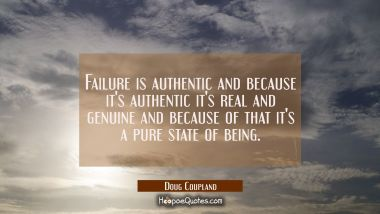 Failure is authentic and because it's authentic it's real and genuine and because of that it's a pu