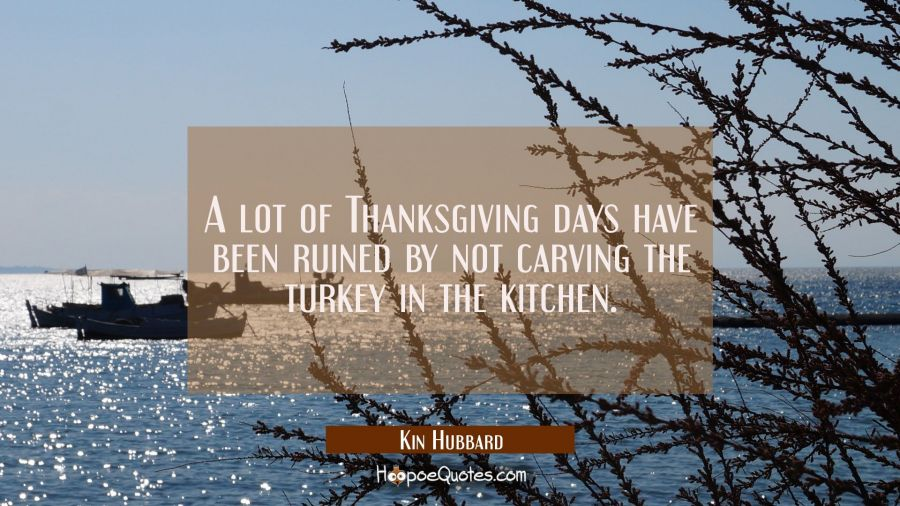 A lot of Thanksgiving days have been ruined by not carving the turkey in the kitchen. Kin Hubbard Quotes