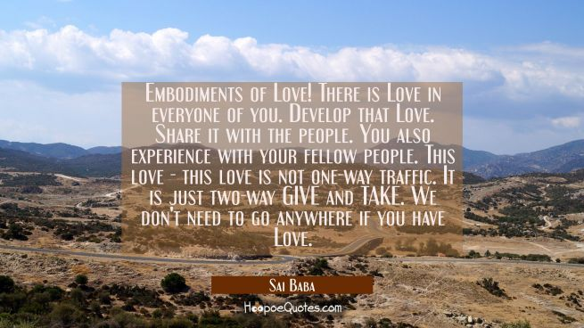 Embodiments of Love! There is Love in everyone of you. Develop that Love. Share it with the people.