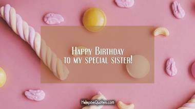 Happy Birthday to my special sister! Quotes