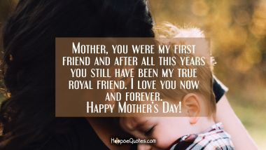 Mother, you were my first friend and after all this years you still have been my true royal friend. I love you now and forever. Happy Mother's Day! Mother's Day Quotes