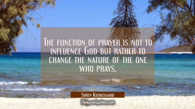 The function of prayer is not to influence God but rather to change the nature of the one who prays
