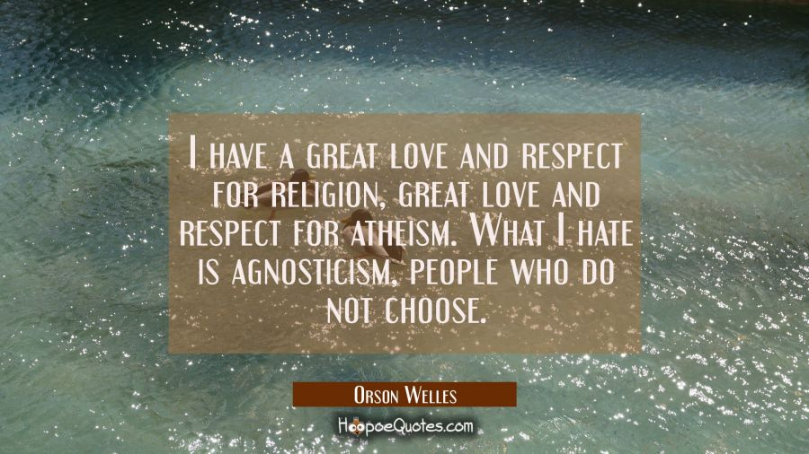 I have a great love and respect for religion great love and respect for atheism. What I hate is agn Orson Welles Quotes