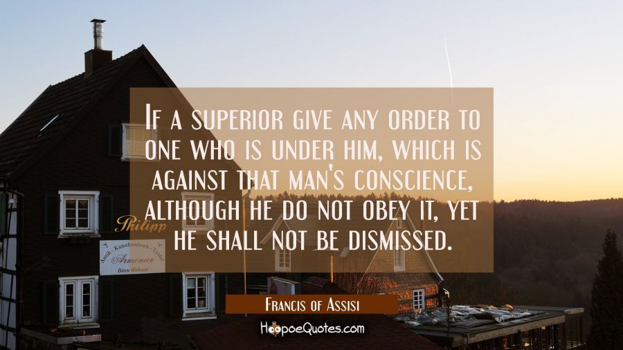 If a superior give any order to one who is under him which is against that man's conscience althoug Francis of Assisi Quotes