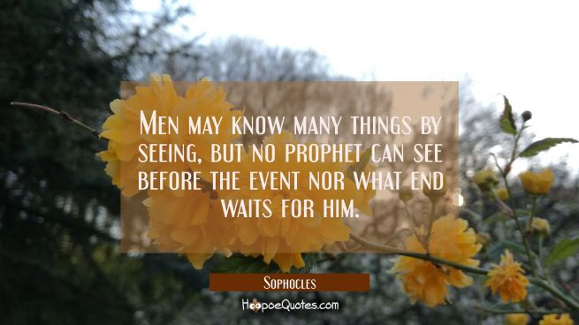Men may know many things by seeing, but no prophet can see before the event nor what end waits for