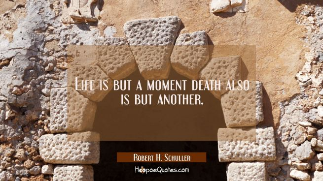 Life is but a moment death also is but another.