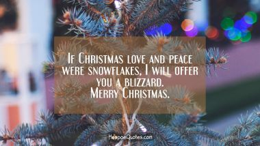 If Christmas love and peace were snowflakes, I will offer you a blizzard. Merry Christmas. Christmas Quotes