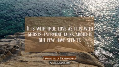 It is with true love as it is with ghosts, everyone talks about it but few have seen it. Francois de La Rochefoucauld Quotes
