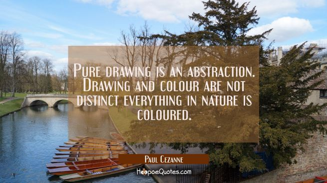 Pure drawing is an abstraction. Drawing and colour are not distinct everything in nature is coloure