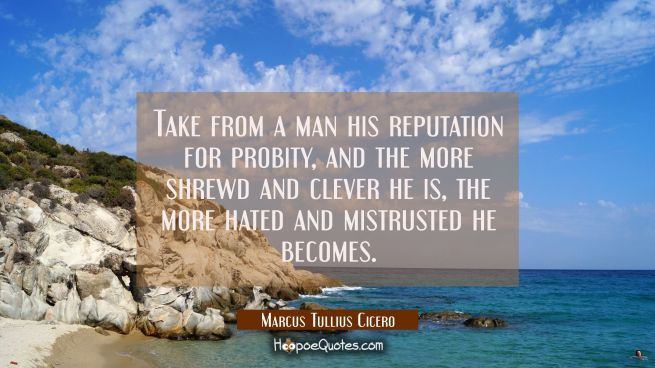 Take from a man his reputation for probity and the more shrewd and clever he is the more hated and