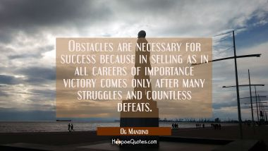 Obstacles are necessary for success because in selling as in all careers of importance victory come