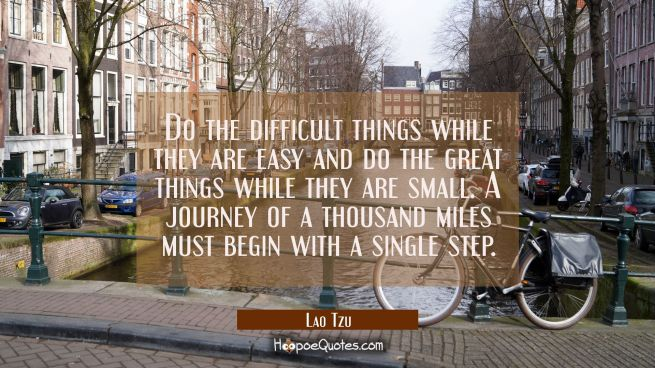 Do the difficult things while they are easy and do the great things while they are small. A journey