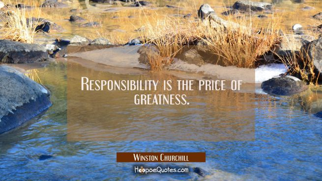 Responsibility is the price of greatness.